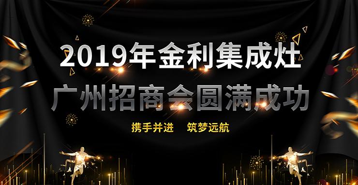 广州站|再添盟友 2019年金利集成灶广州招商会圆满成功!